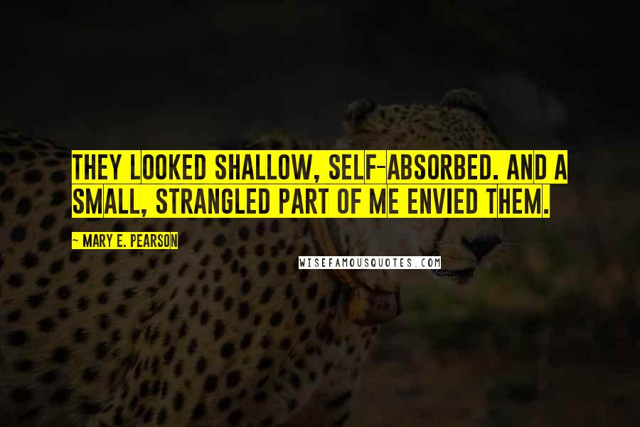 Mary E. Pearson quotes: They looked shallow, self-absorbed. And a small, strangled part of me envied them.