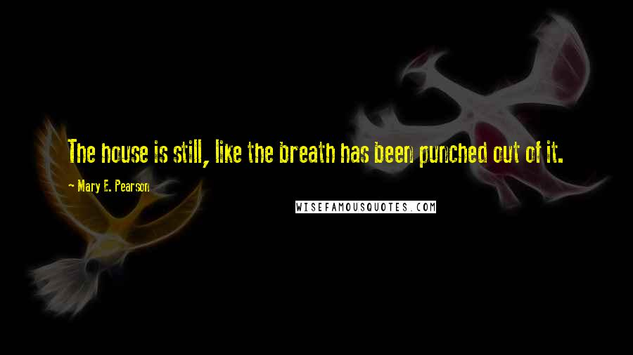 Mary E. Pearson quotes: The house is still, like the breath has been punched out of it.