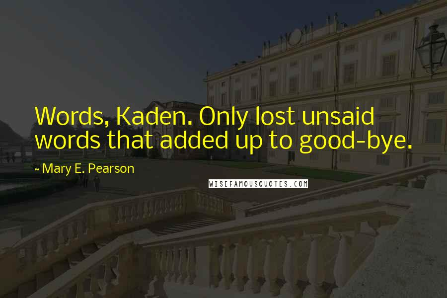 Mary E. Pearson quotes: Words, Kaden. Only lost unsaid words that added up to good-bye.