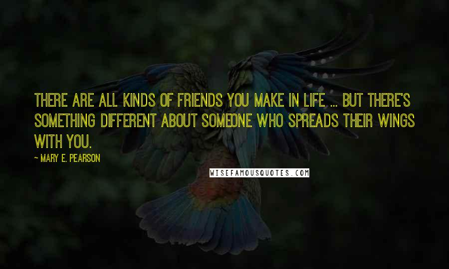 Mary E. Pearson quotes: There are all kinds of friends you make in life ... But there's something different about someone who spreads their wings with you.