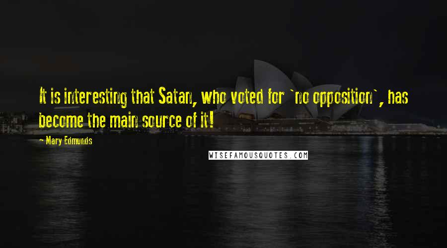 Mary Edmunds quotes: It is interesting that Satan, who voted for 'no opposition', has become the main source of it!
