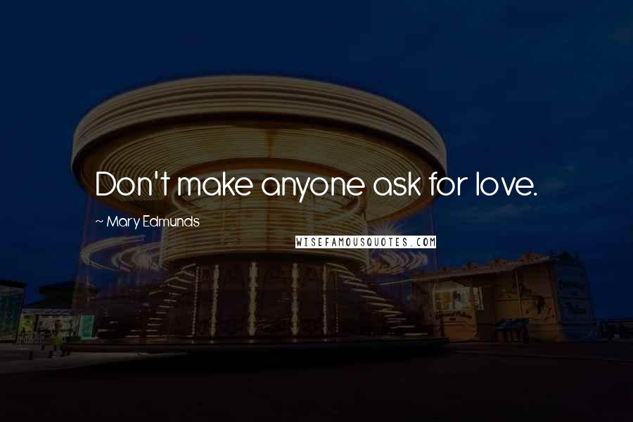 Mary Edmunds quotes: Don't make anyone ask for love.