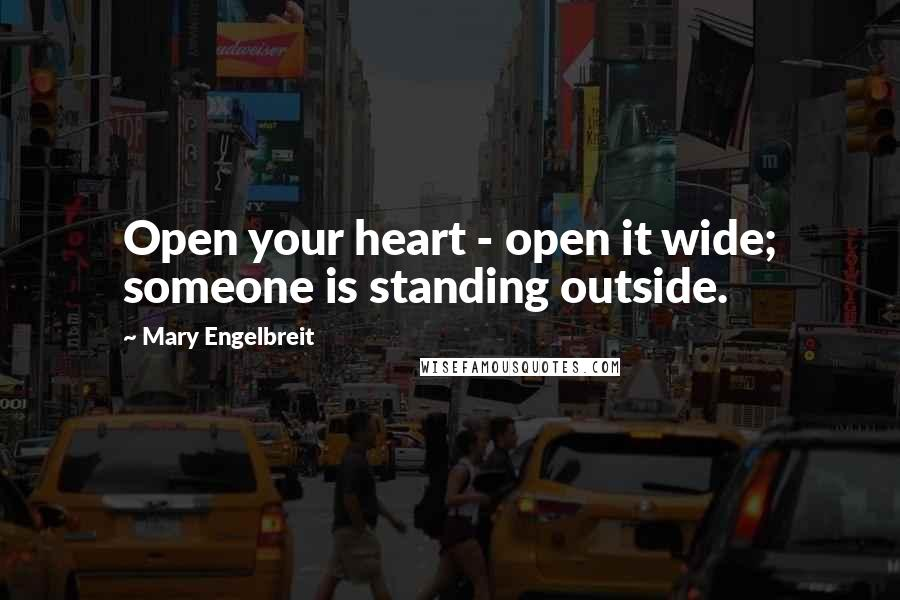 Mary Engelbreit quotes: Open your heart - open it wide; someone is standing outside.