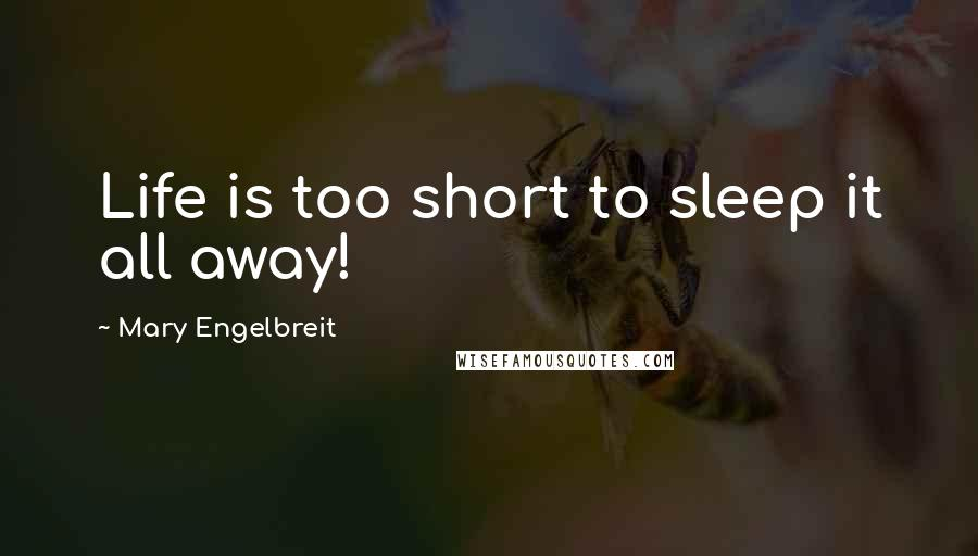 Mary Engelbreit quotes: Life is too short to sleep it all away!
