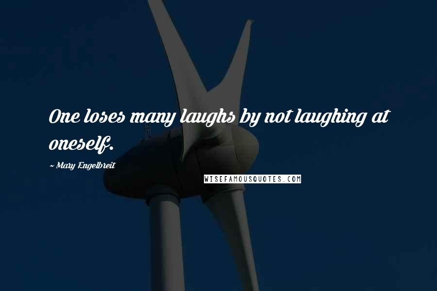 Mary Engelbreit quotes: One loses many laughs by not laughing at oneself.