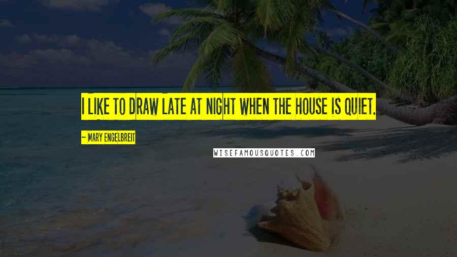 Mary Engelbreit quotes: I like to draw late at night when the house is quiet.