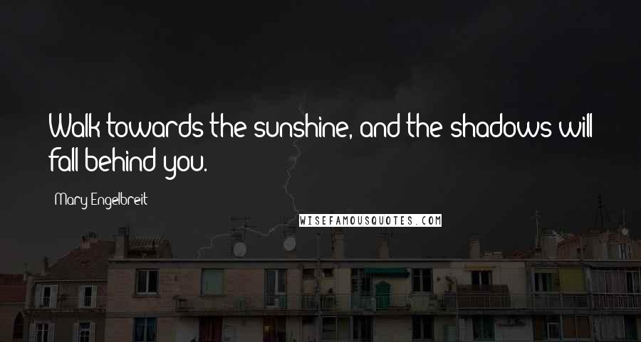 Mary Engelbreit quotes: Walk towards the sunshine, and the shadows will fall behind you.