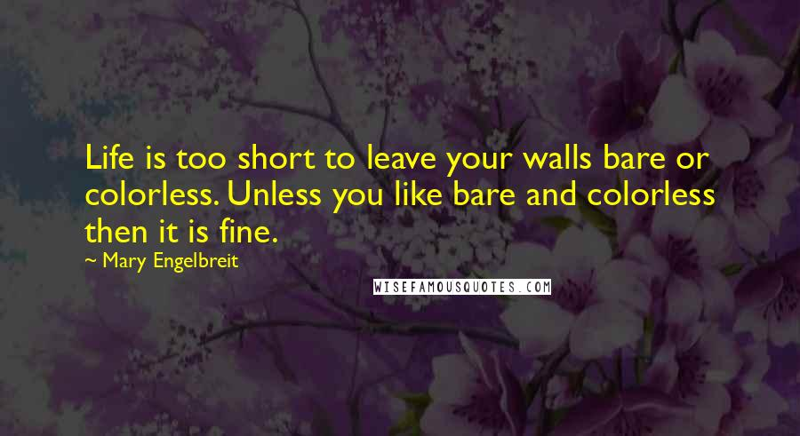 Mary Engelbreit quotes: Life is too short to leave your walls bare or colorless. Unless you like bare and colorless then it is fine.