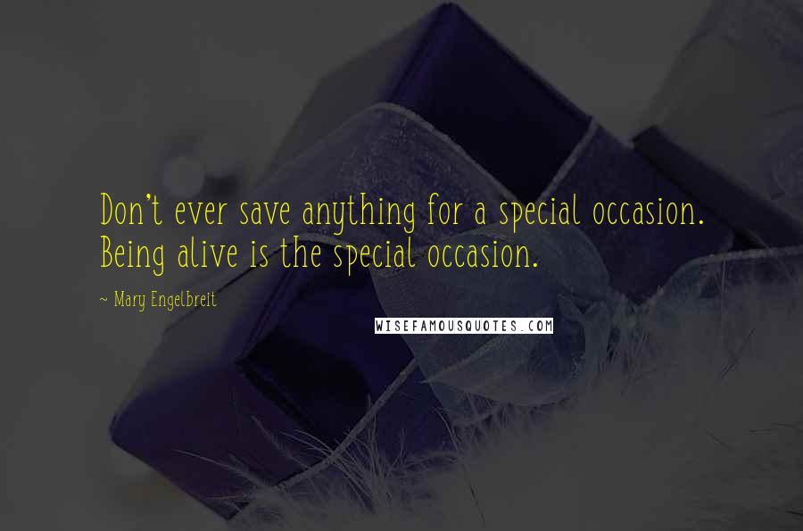 Mary Engelbreit quotes: Don't ever save anything for a special occasion. Being alive is the special occasion.