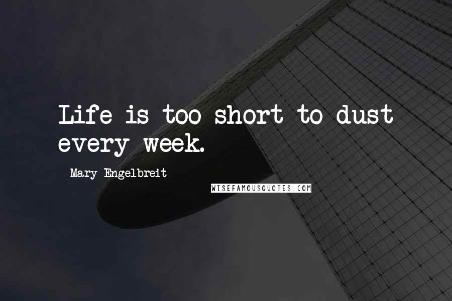 Mary Engelbreit quotes: Life is too short to dust every week.