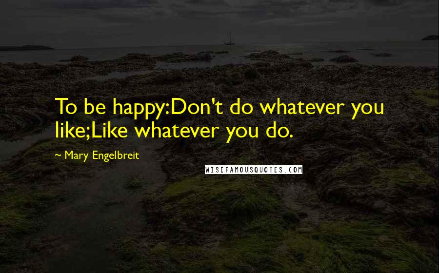 Mary Engelbreit quotes: To be happy:Don't do whatever you like;Like whatever you do.
