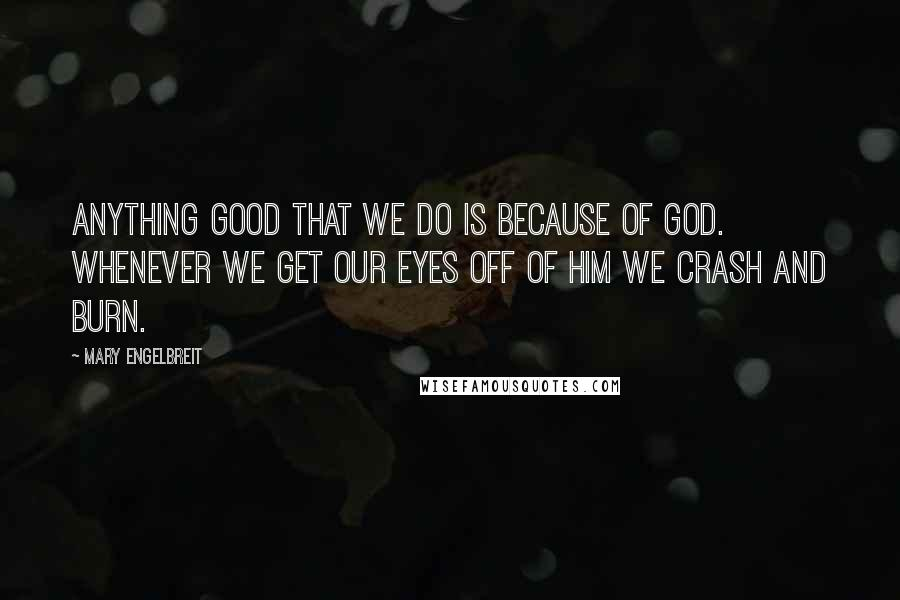 Mary Engelbreit quotes: Anything good that we do is because of God. Whenever we get our eyes off of Him we crash and burn.