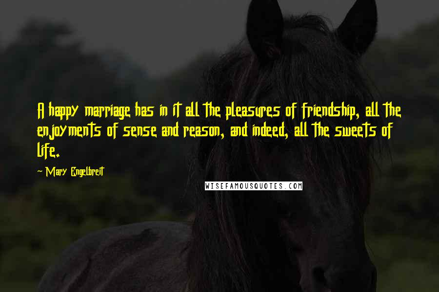 Mary Engelbreit quotes: A happy marriage has in it all the pleasures of friendship, all the enjoyments of sense and reason, and indeed, all the sweets of life.