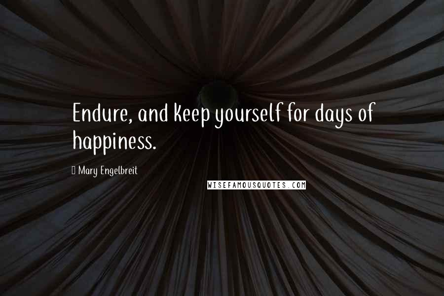 Mary Engelbreit quotes: Endure, and keep yourself for days of happiness.