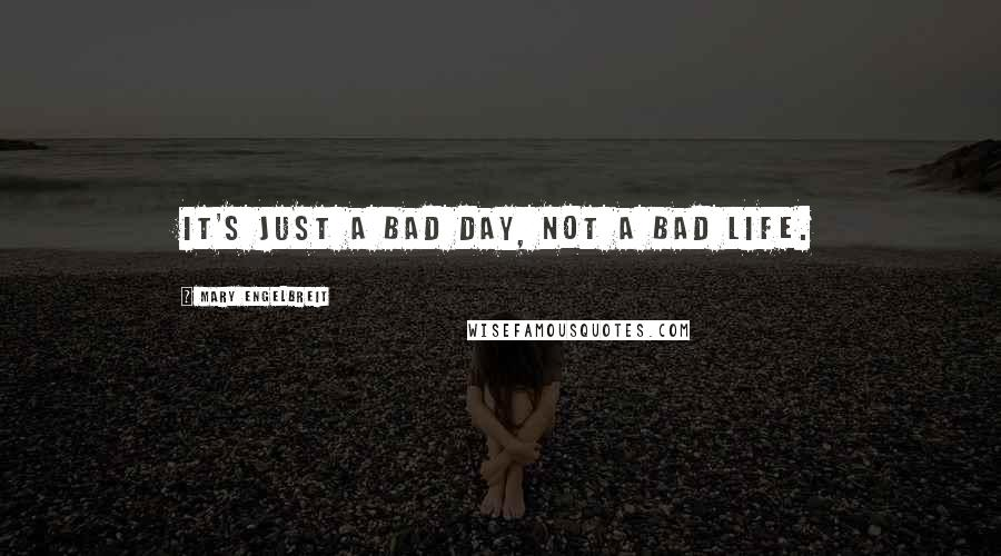 Mary Engelbreit quotes: It's just a bad day, not a bad life.