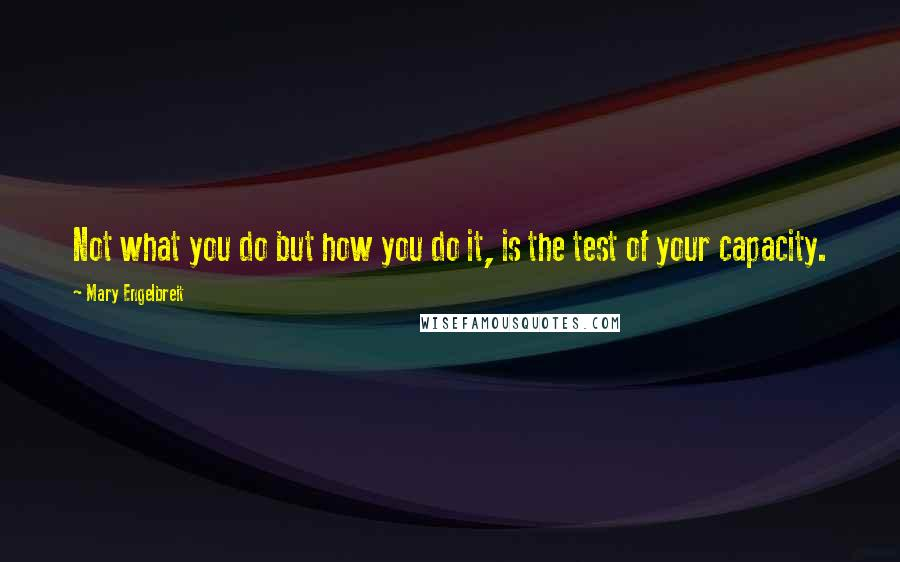 Mary Engelbreit quotes: Not what you do but how you do it, is the test of your capacity.