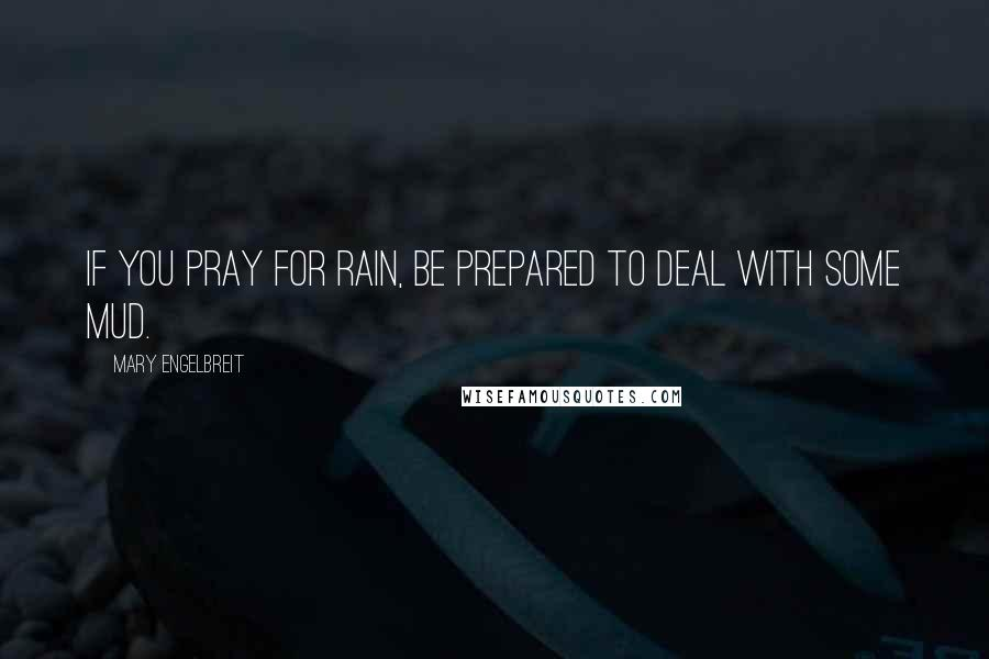 Mary Engelbreit quotes: If you pray for rain, be prepared to deal with some mud.