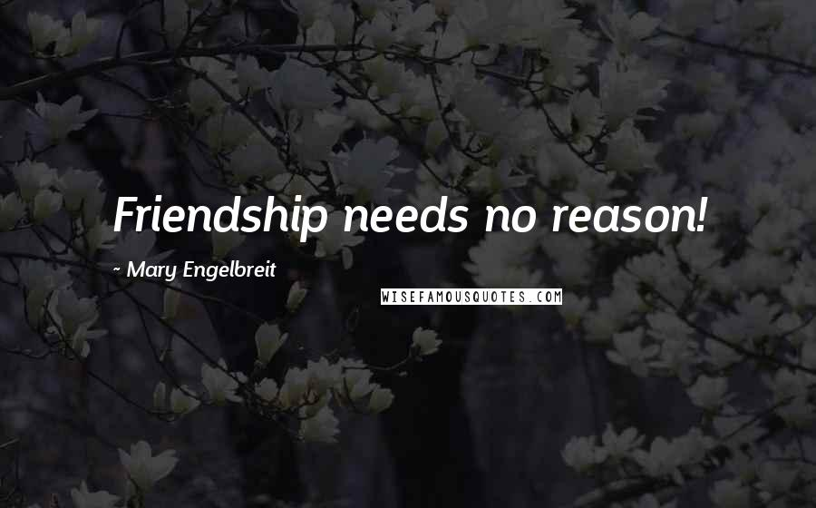 Mary Engelbreit quotes: Friendship needs no reason!