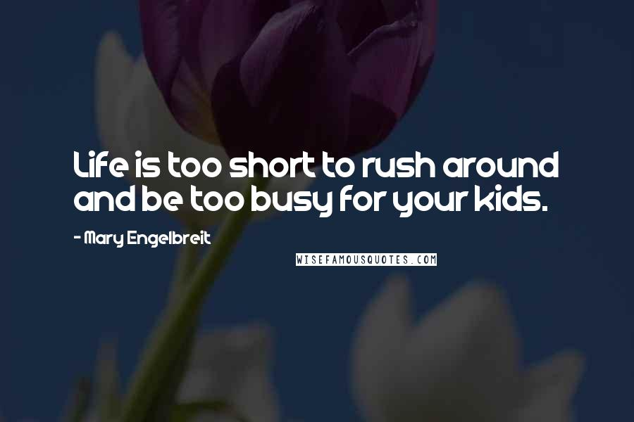 Mary Engelbreit quotes: Life is too short to rush around and be too busy for your kids.