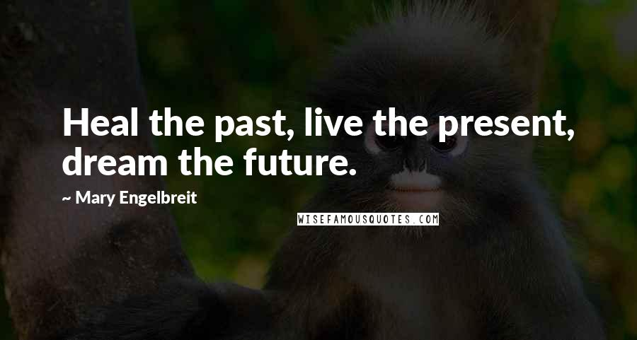 Mary Engelbreit quotes: Heal the past, live the present, dream the future.