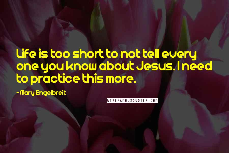 Mary Engelbreit quotes: Life is too short to not tell every one you know about Jesus. I need to practice this more.