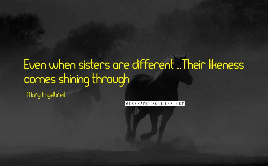 Mary Engelbreit quotes: Even when sisters are different ... Their likeness comes shining through!