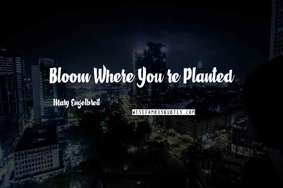 Mary Engelbreit quotes: Bloom Where You're Planted