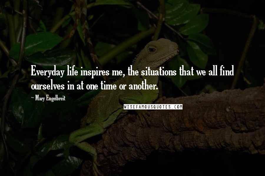 Mary Engelbreit quotes: Everyday life inspires me, the situations that we all find ourselves in at one time or another.