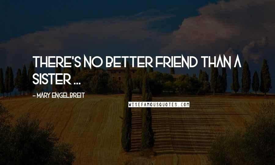 Mary Engelbreit quotes: There's no better friend than a sister ...