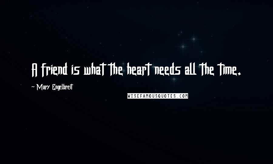 Mary Engelbreit quotes: A friend is what the heart needs all the time.