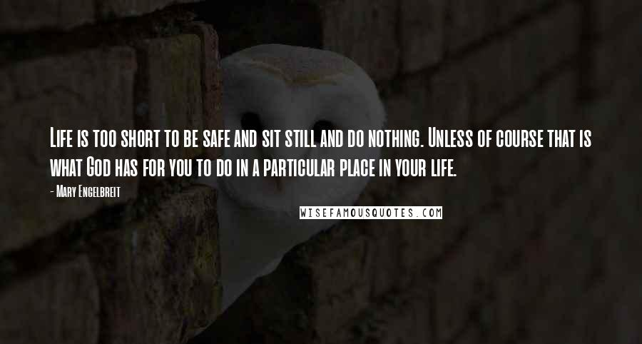 Mary Engelbreit quotes: Life is too short to be safe and sit still and do nothing. Unless of course that is what God has for you to do in a particular place in
