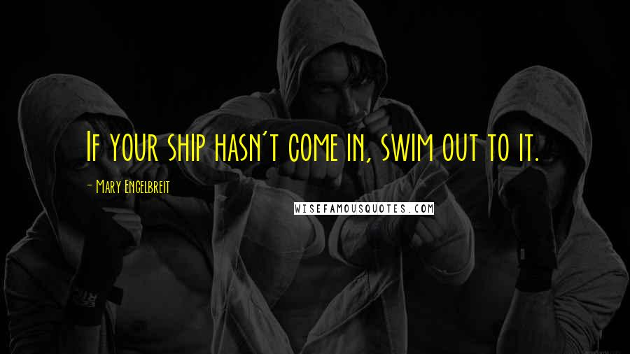 Mary Engelbreit quotes: If your ship hasn't come in, swim out to it.