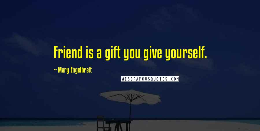 Mary Engelbreit quotes: Friend is a gift you give yourself.