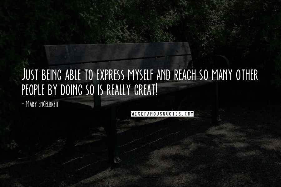 Mary Engelbreit quotes: Just being able to express myself and reach so many other people by doing so is really great!