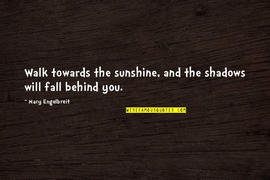 Mary Engelbreit Quotes By Mary Engelbreit: Walk towards the sunshine, and the shadows will