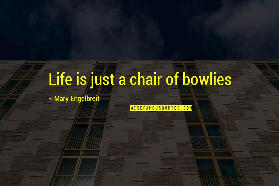 Mary Engelbreit Quotes By Mary Engelbreit: Life is just a chair of bowlies