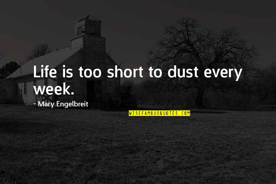 Mary Engelbreit Quotes By Mary Engelbreit: Life is too short to dust every week.