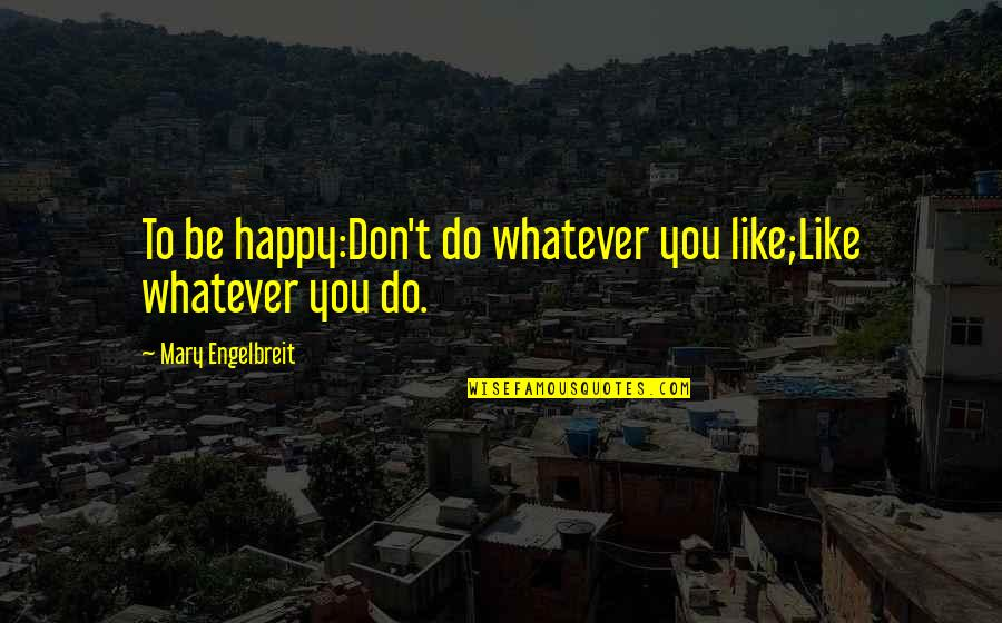 Mary Engelbreit Quotes By Mary Engelbreit: To be happy:Don't do whatever you like;Like whatever