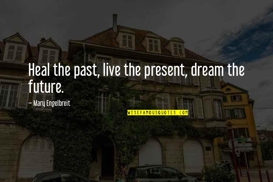 Mary Engelbreit Quotes By Mary Engelbreit: Heal the past, live the present, dream the