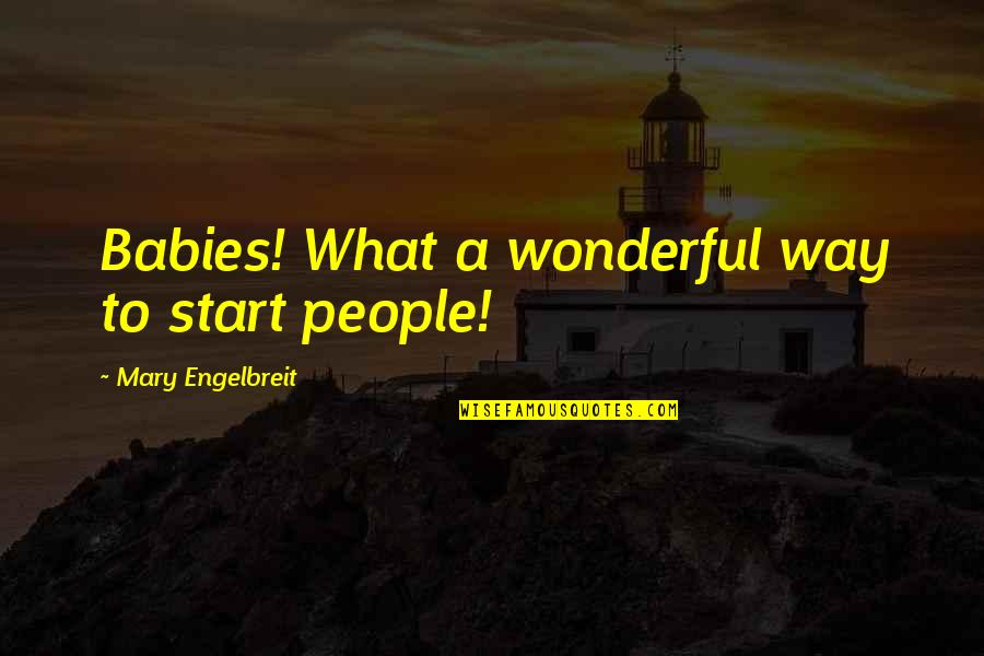 Mary Engelbreit Quotes By Mary Engelbreit: Babies! What a wonderful way to start people!