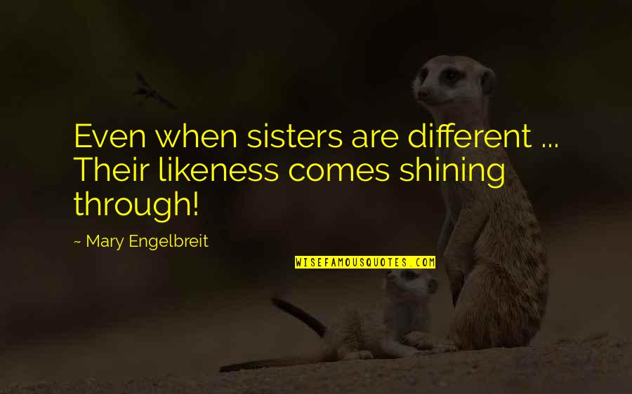 Mary Engelbreit Quotes By Mary Engelbreit: Even when sisters are different ... Their likeness