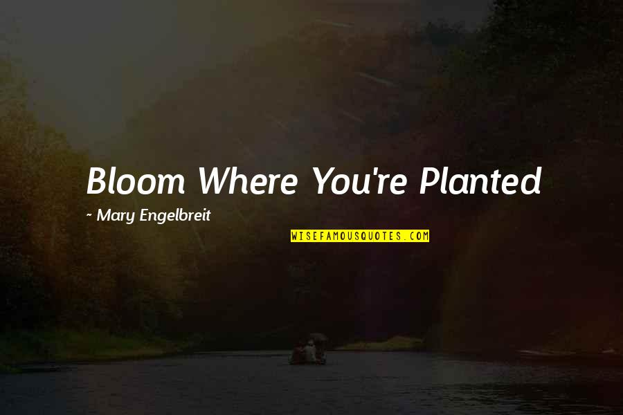 Mary Engelbreit Quotes By Mary Engelbreit: Bloom Where You're Planted