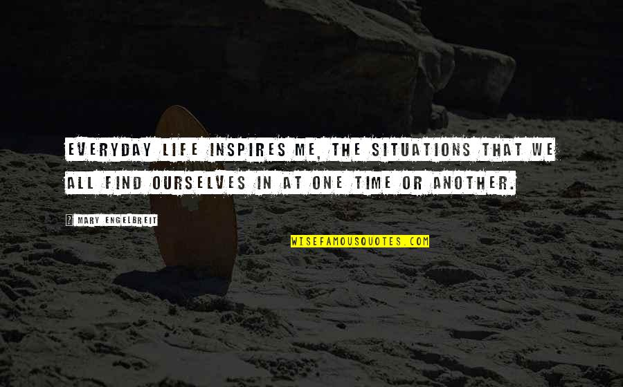Mary Engelbreit Quotes By Mary Engelbreit: Everyday life inspires me, the situations that we