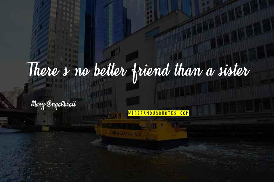 Mary Engelbreit Quotes By Mary Engelbreit: There's no better friend than a sister ...