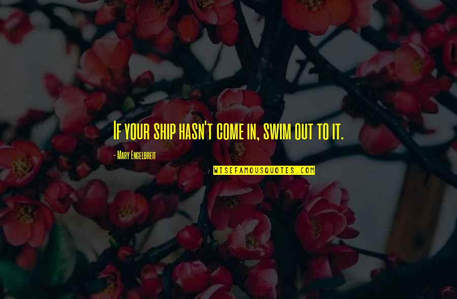 Mary Engelbreit Quotes By Mary Engelbreit: If your ship hasn't come in, swim out