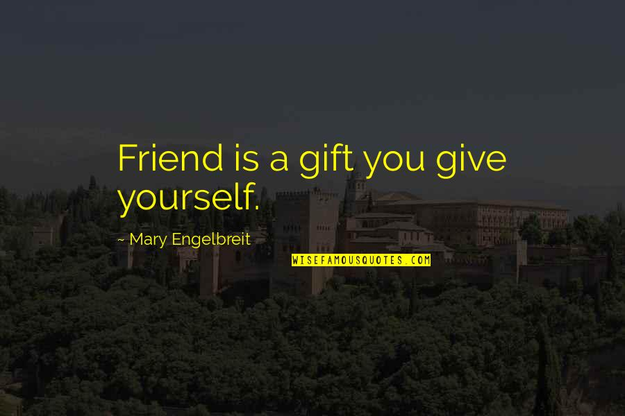 Mary Engelbreit Quotes By Mary Engelbreit: Friend is a gift you give yourself.