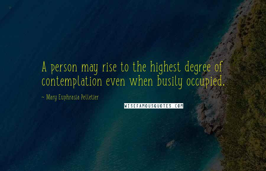 Mary Euphrasia Pelletier quotes: A person may rise to the highest degree of contemplation even when busily occupied.