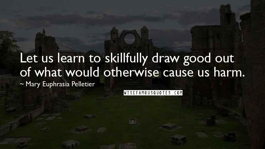 Mary Euphrasia Pelletier quotes: Let us learn to skillfully draw good out of what would otherwise cause us harm.