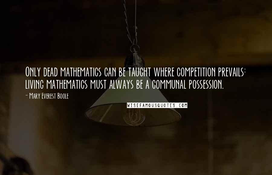 Mary Everest Boole quotes: Only dead mathematics can be taught where competition prevails: living mathematics must always be a communal possession.