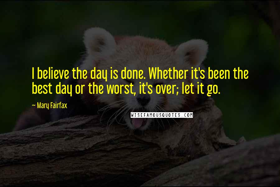 Mary Fairfax quotes: I believe the day is done. Whether it's been the best day or the worst, it's over; let it go.